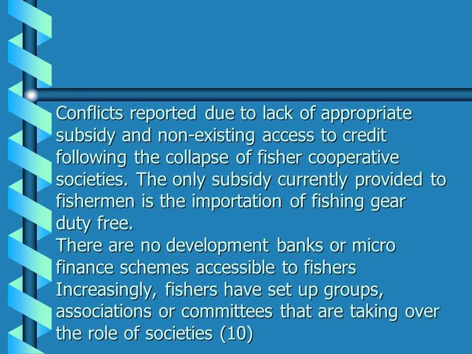 Conflicts reported due to lack of appropriate subsidy and non-existing access to credit following the collapse of fisher cooperative societies. The on