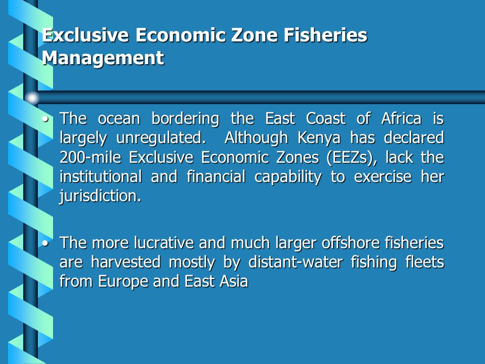 Exclusive Economic Zone Fisheries Management The ocean bordering the East Coast of Africa is largely unregulated. Although Kenya has declared 200-mile