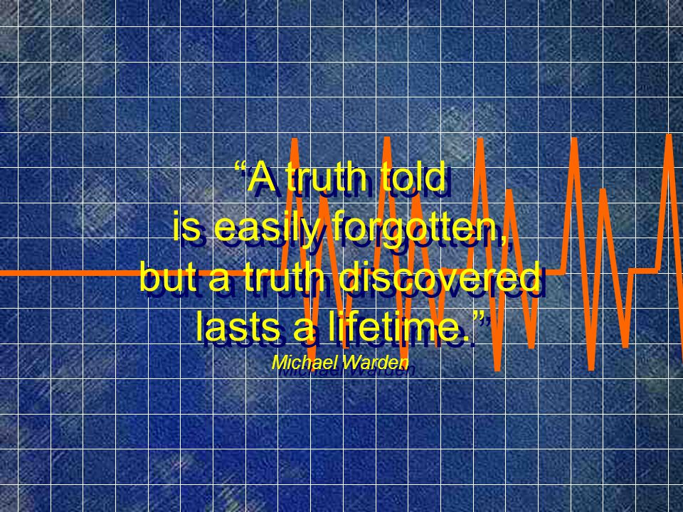 A truth told is easily forgotten, but a truth discovered lasts a lifetime. Michael Warden