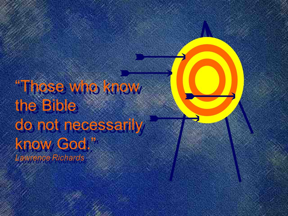Those who know the Bible do not necessarily know God. Lawrence Richards