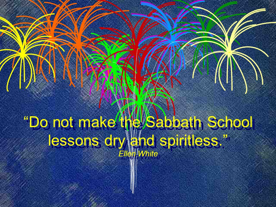 Do not make the Sabbath School lessons dry and spiritless. Ellen White