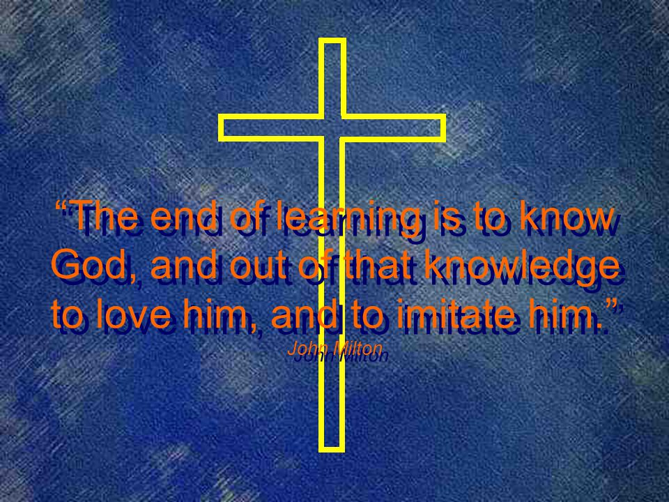 The end of learning is to know God, and out of that knowledge to love him, and to imitate him. John Milton