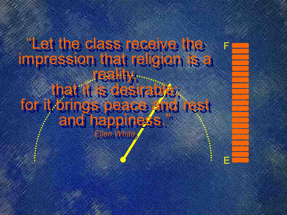 E F Let the class receive the impression that religion is a reality, that it is desirable; for it brings peace and rest and happiness. Ellen White Let