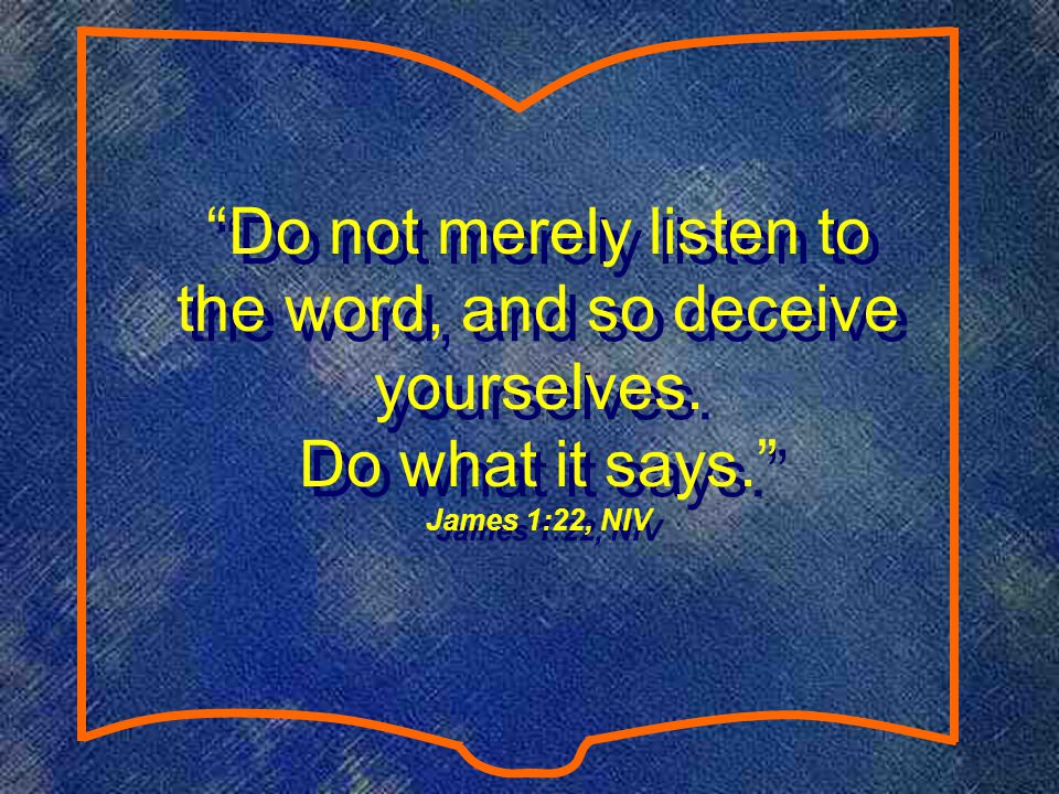 Do not merely listen to the word, and so deceive yourselves. Do what it says. James 1:22, NIV Do not merely listen to the word, and so deceive yoursel