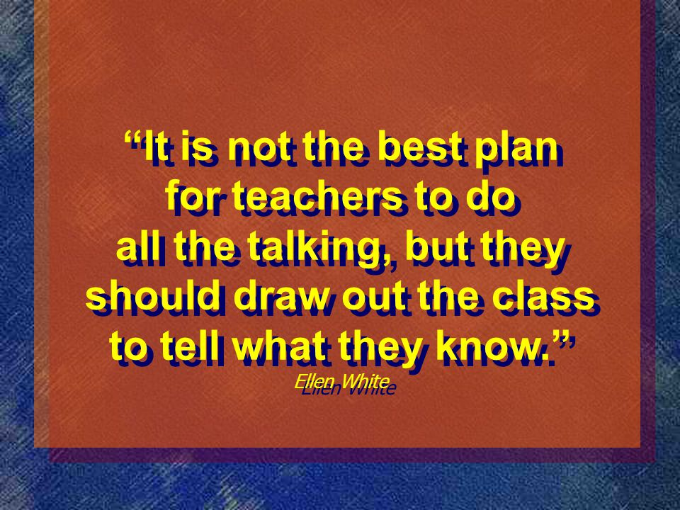 It is not the best plan for teachers to do all the talking, but they should draw out the class to tell what they know. Ellen White