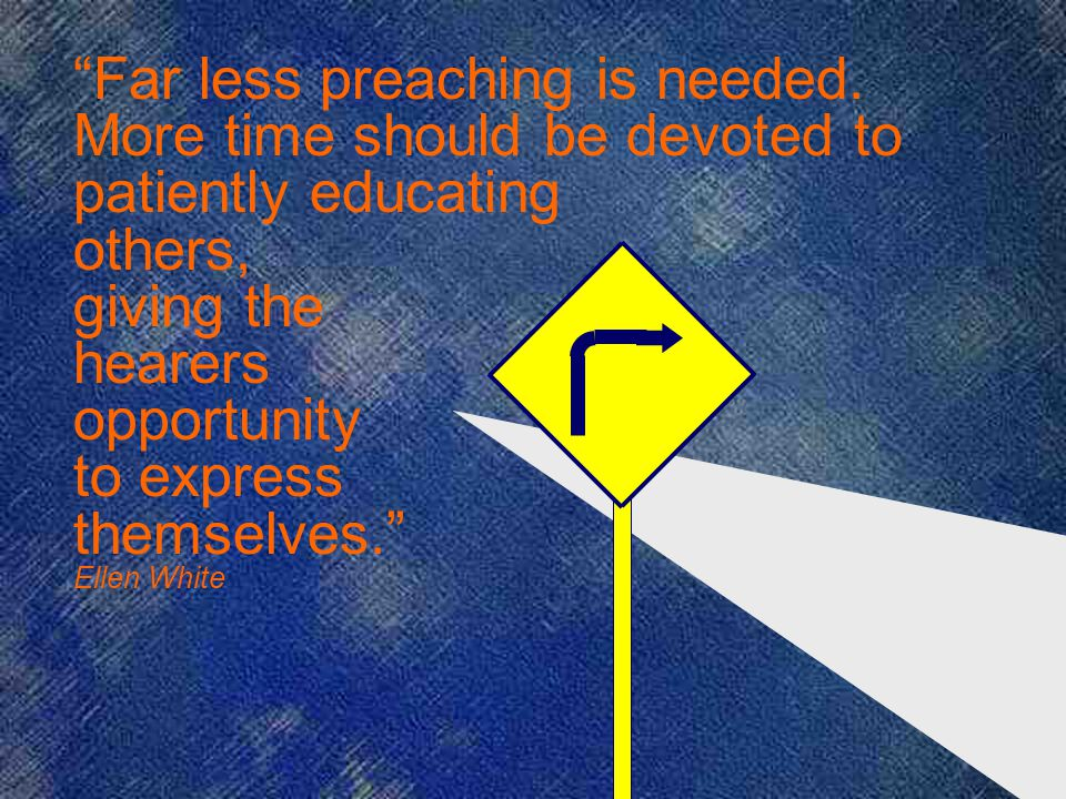 Far less preaching is needed. More time should be devoted to patiently educating others, giving the hearers opportunity to express themselves. Ellen W