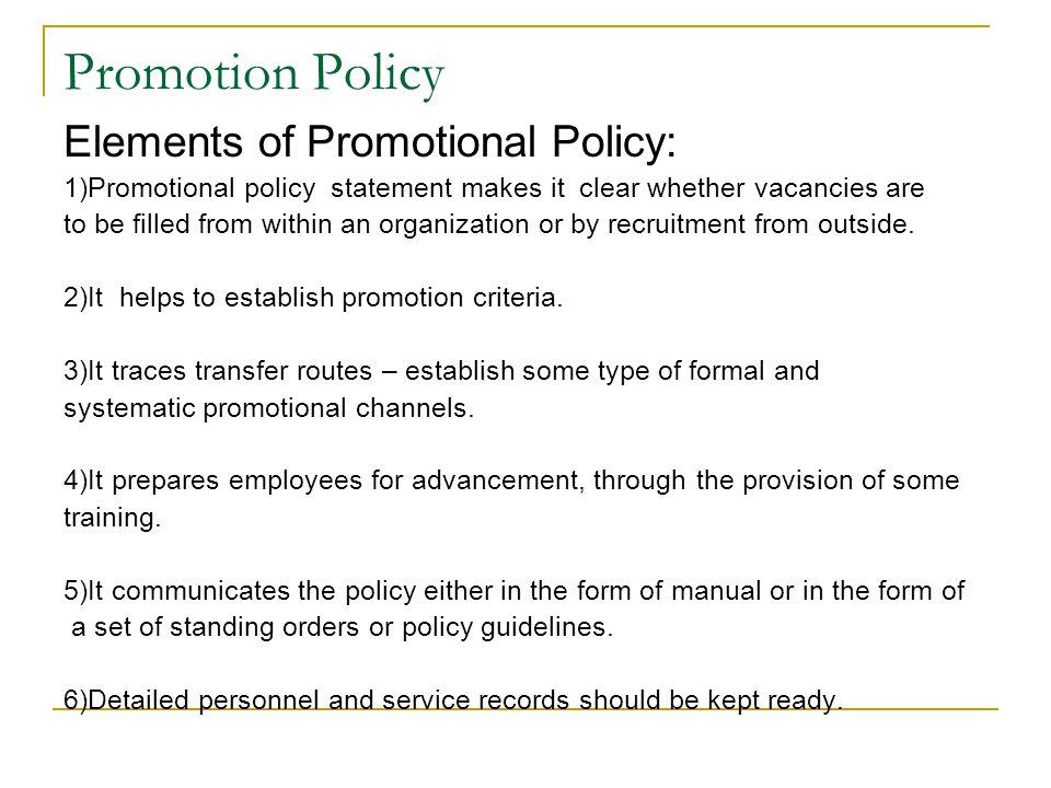 Promotion Policy Elements of Promotional Policy: 1)Promotional policy statement makes it clear whether vacancies are to be filled from within an organ