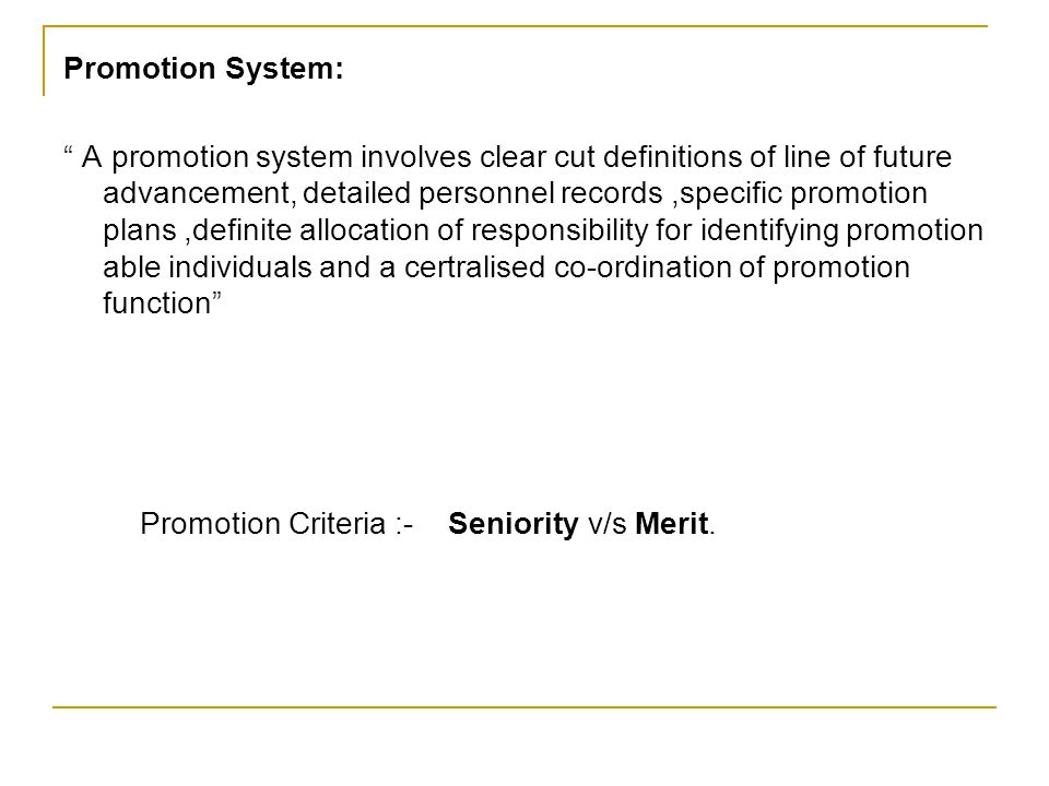 Promotion System: A promotion system involves clear cut definitions of line of future advancement, detailed personnel records,specific promotion plans,definite allocation of responsibility for identifying promotion able individuals and a certralised co-ordination of promotion function Promotion Criteria :- Seniority v/s Merit.