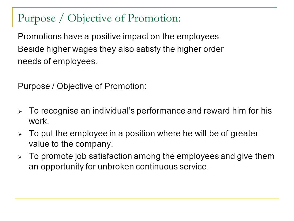 Purpose / Objective of Promotion: Promotions have a positive impact on the employees. Beside higher wages they also satisfy the higher order needs of