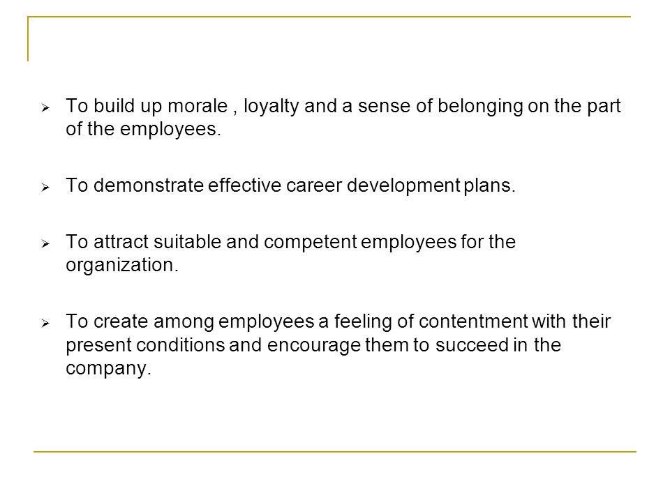 To build up morale, loyalty and a sense of belonging on the part of the employees. To demonstrate effective career development plans. To attract suita