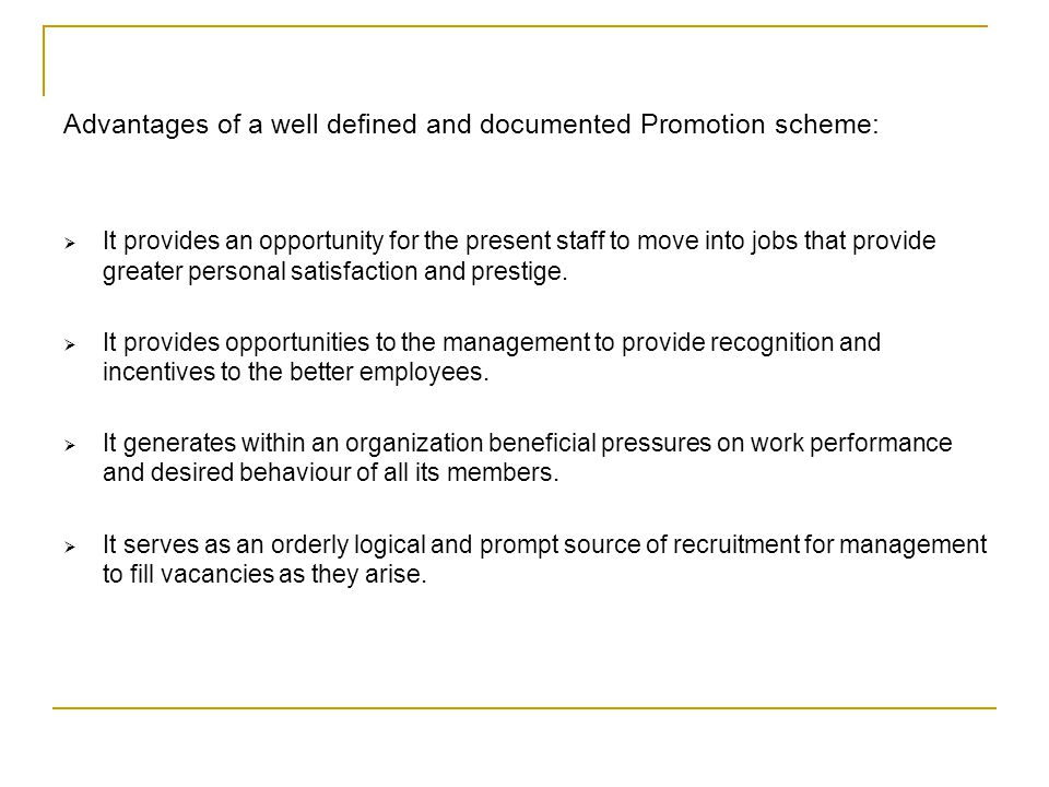 Advantages of a well defined and documented Promotion scheme: It provides an opportunity for the present staff to move into jobs that provide greater personal satisfaction and prestige.