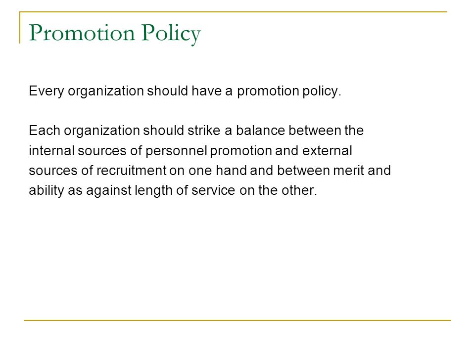 Promotion Policy Every organization should have a promotion policy. Each organization should strike a balance between the internal sources of personne
