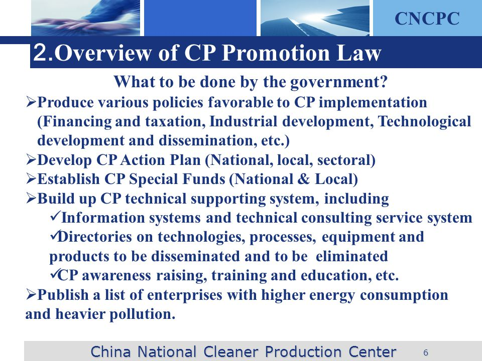 CNCPC 6 2. Overview of CP Promotion Law China National Cleaner Production Center What to be done by the government? Produce various policies favorable