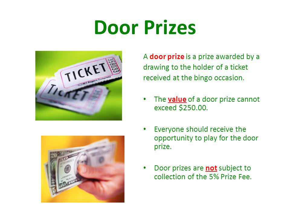 Door Prizes A door prize is a prize awarded by a drawing to the holder of a ticket received at the bingo occasion. The value of a door prize cannot ex