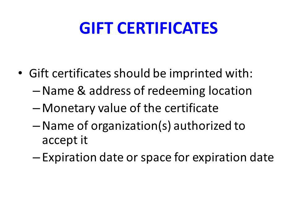 GIFT CERTIFICATES Gift certificates should be imprinted with: – Name & address of redeeming location – Monetary value of the certificate – Name of org
