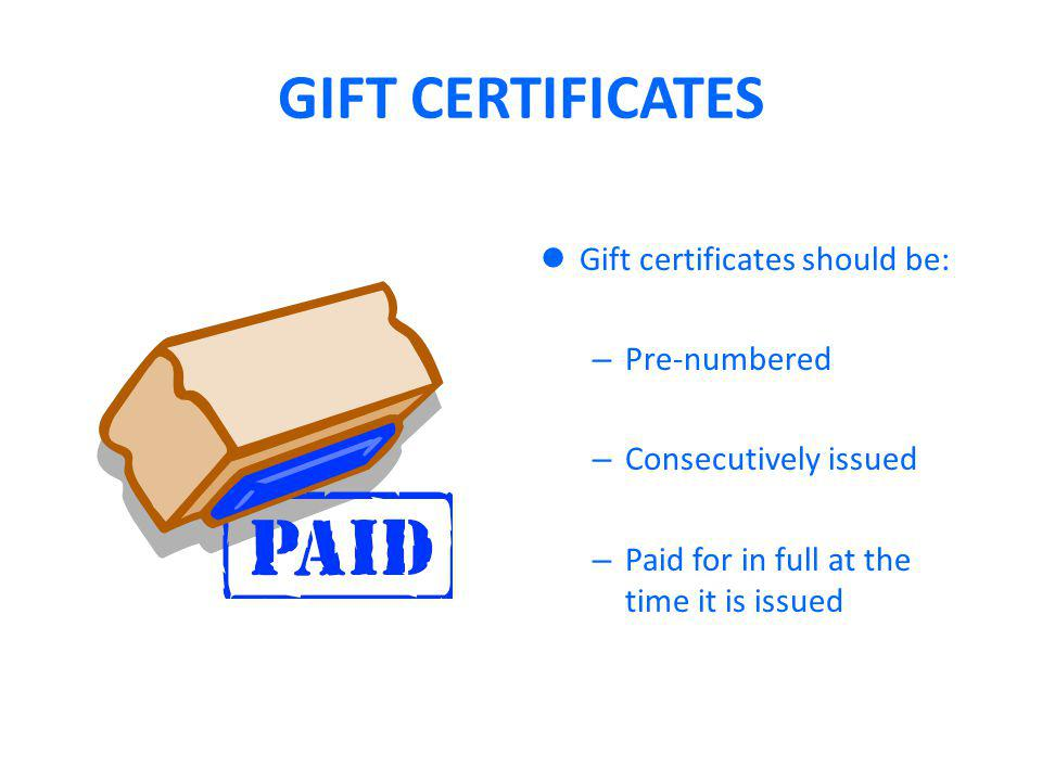 GIFT CERTIFICATES Gift certificates should be: – Pre-numbered – Consecutively issued – Paid for in full at the time it is issued