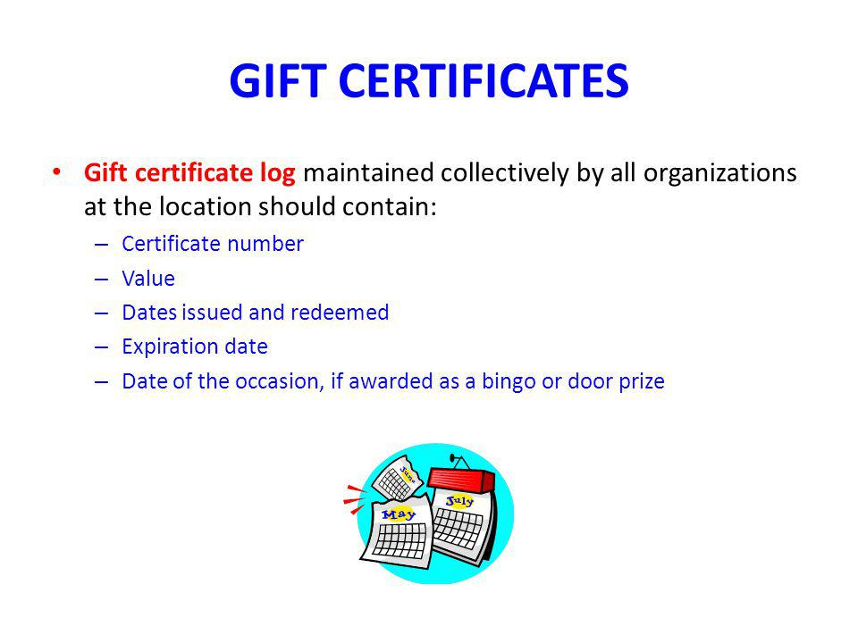 GIFT CERTIFICATES Gift certificate log maintained collectively by all organizations at the location should contain: – Certificate number – Value – Dates issued and redeemed – Expiration date – Date of the occasion, if awarded as a bingo or door prize