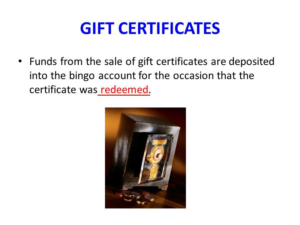 GIFT CERTIFICATES Funds from the sale of gift certificates are deposited into the bingo account for the occasion that the certificate was redeemed.