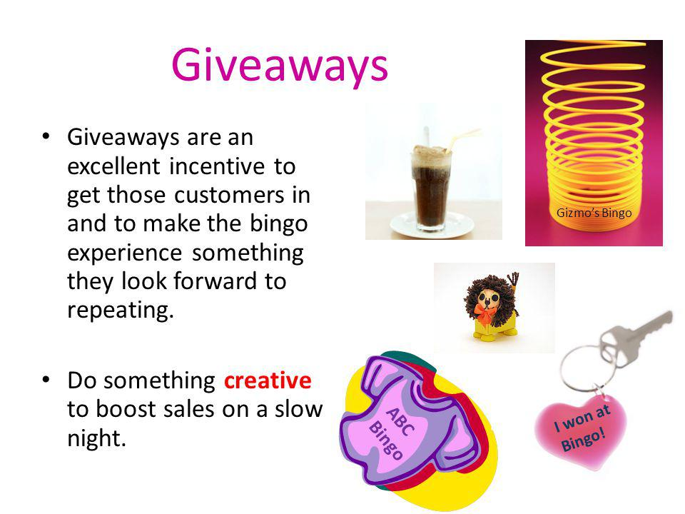 Giveaways Giveaways are an excellent incentive to get those customers in and to make the bingo experience something they look forward to repeating. Do