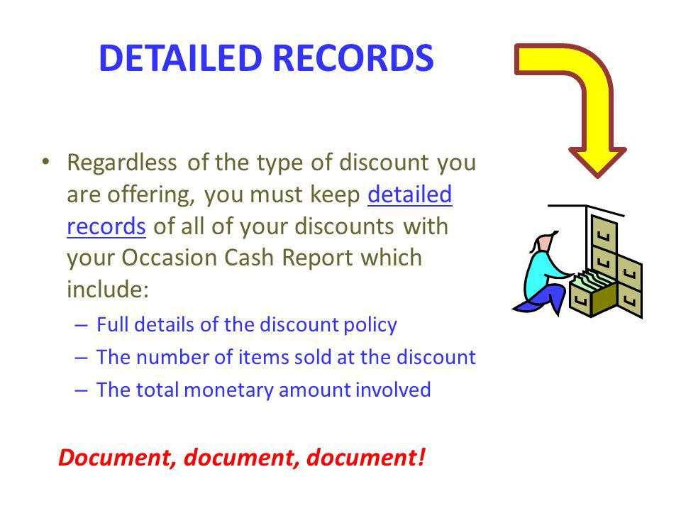 Regardless of the type of discount you are offering, you must keep detailed records of all of your discounts with your Occasion Cash Report which incl