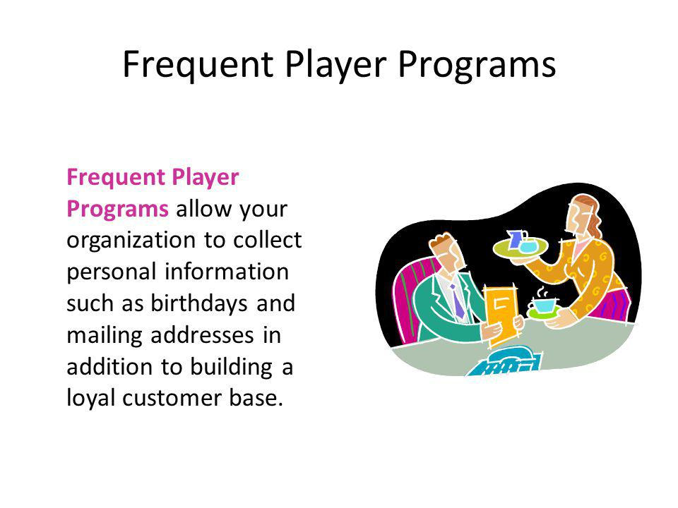 Frequent Player Programs Frequent Player Programs allow your organization to collect personal information such as birthdays and mailing addresses in a