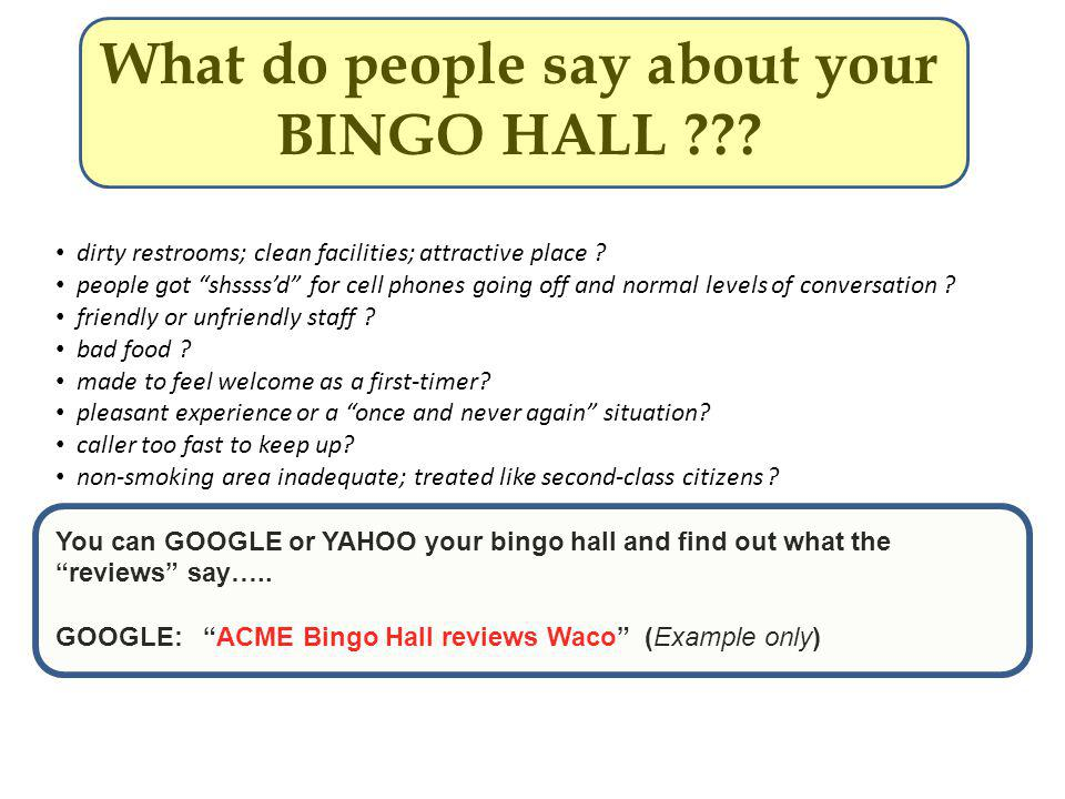 What do people say about your BINGO HALL ??? dirty restrooms; clean facilities; attractive place ? people got shssssd for cell phones going off and no