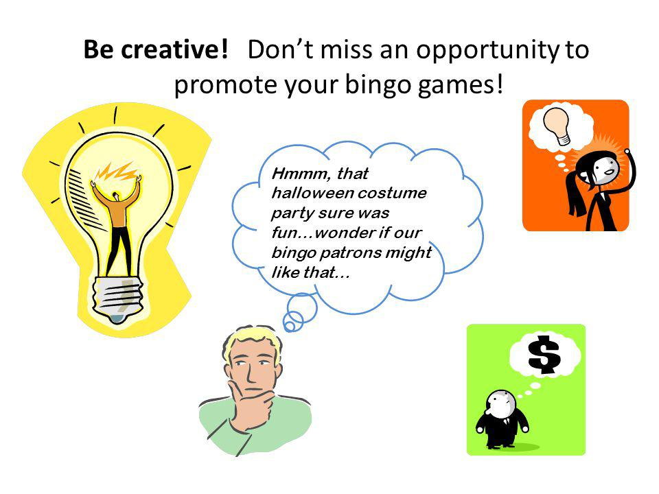 Be creative! Dont miss an opportunity to promote your bingo games! Hmmm, that halloween costume party sure was fun…wonder if our bingo patrons might l