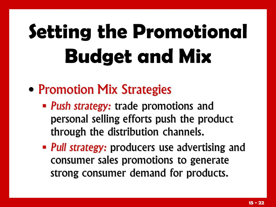 15 - 22 Promotion Mix Strategies Promotion Mix Strategies Push strategy: trade promotions and personal selling efforts push the product through the di