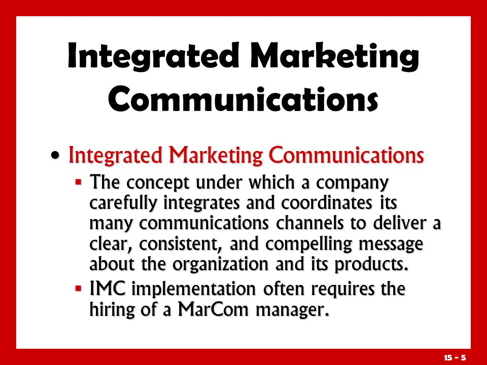 15 - 5 Integrated Marketing Communications Integrated Marketing Communications The concept under which a company carefully integrates and coordinates