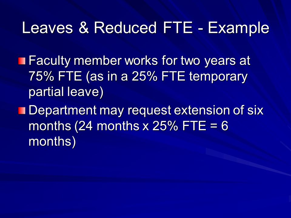 Leaves & Reduced FTE - Example Faculty member works for two years at 75% FTE (as in a 25% FTE temporary partial leave) Department may request extensio