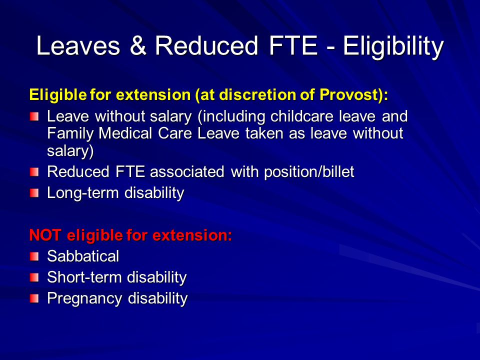 Leaves & Reduced FTE - Eligibility Eligible for extension (at discretion of Provost): Leave without salary (including childcare leave and Family Medical Care Leave taken as leave without salary) Reduced FTE associated with position/billet Long-term disability NOT eligible for extension: Sabbatical Short-term disability Pregnancy disability