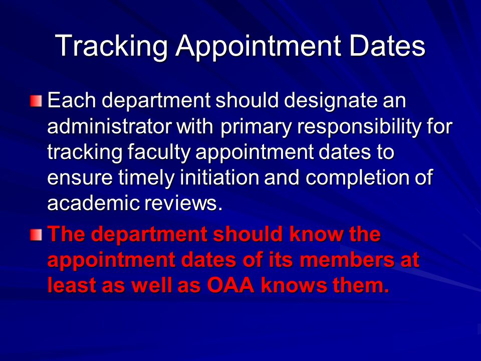 Tracking Appointment Dates Each department should designate an administrator with primary responsibility for tracking faculty appointment dates to ensure timely initiation and completion of academic reviews.