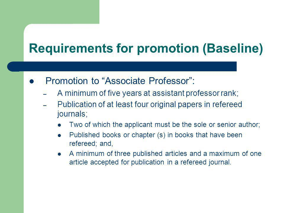 Requirements for promotion (Baseline) Promotion to Associate Professor: – A minimum of five years at assistant professor rank; – Publication of at least four original papers in refereed journals; Two of which the applicant must be the sole or senior author; Published books or chapter (s) in books that have been refereed; and, A minimum of three published articles and a maximum of one article accepted for publication in a refereed journal.