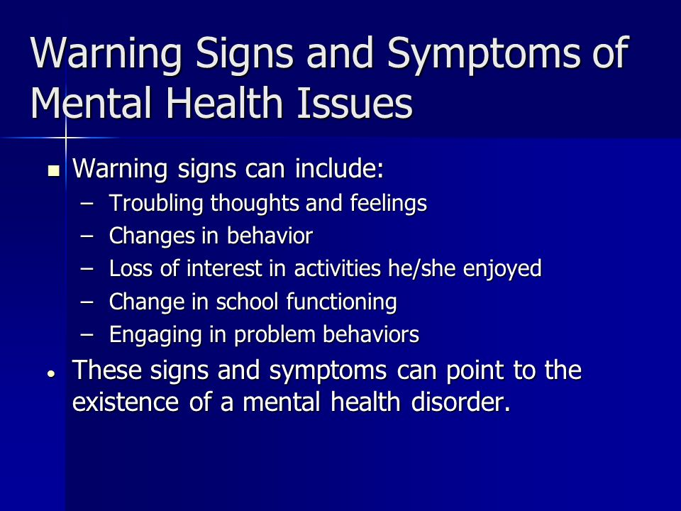 Warning Signs and Symptoms of Mental Health Issues Warning signs can include: Warning signs can include: – Troubling thoughts and feelings – Changes in behavior – Loss of interest in activities he/she enjoyed – Change in school functioning – Engaging in problem behaviors These signs and symptoms can point to the existence of a mental health disorder.