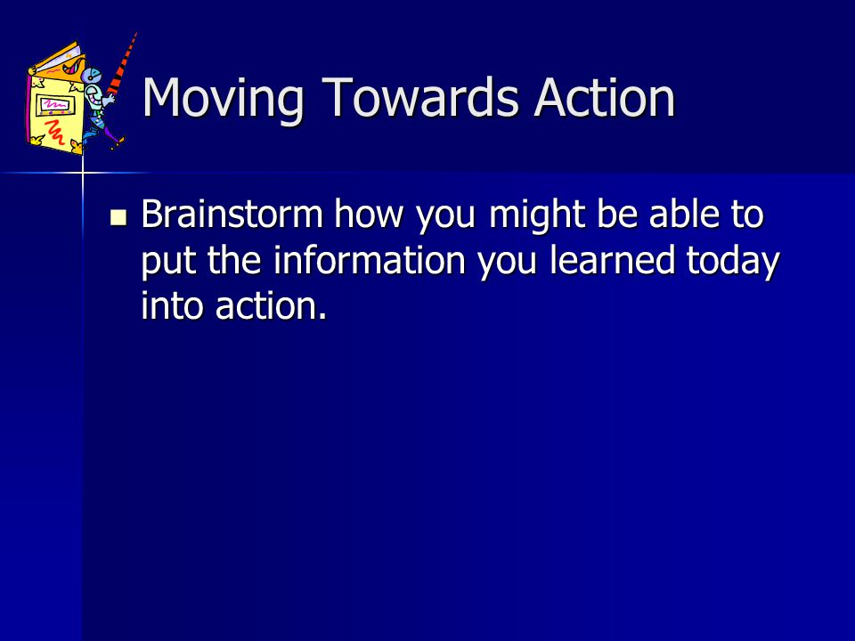 Moving Towards Action Moving Towards Action Brainstorm how you might be able to put the information you learned today into action.