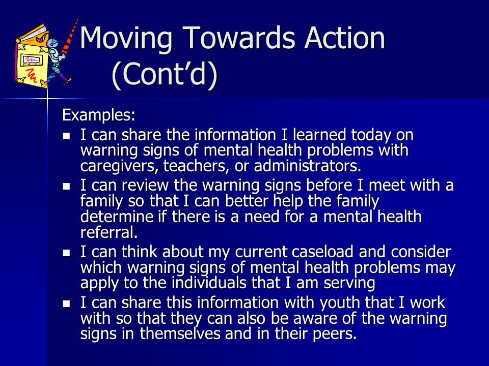 Moving Towards Action (Contd) Moving Towards Action (Contd) Examples: I can share the information I learned today on warning signs of mental health problems with caregivers, teachers, or administrators.