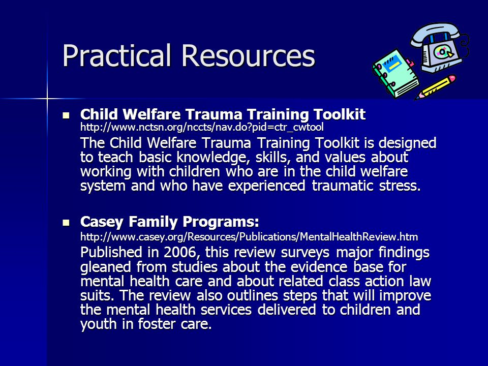 Practical Resources Child Welfare Trauma Training Toolkit http://www.nctsn.org/nccts/nav.do pid=ctr_cwtool Child Welfare Trauma Training Toolkit http://www.nctsn.org/nccts/nav.do pid=ctr_cwtool The Child Welfare Trauma Training Toolkit is designed to teach basic knowledge, skills, and values about working with children who are in the child welfare system and who have experienced traumatic stress.