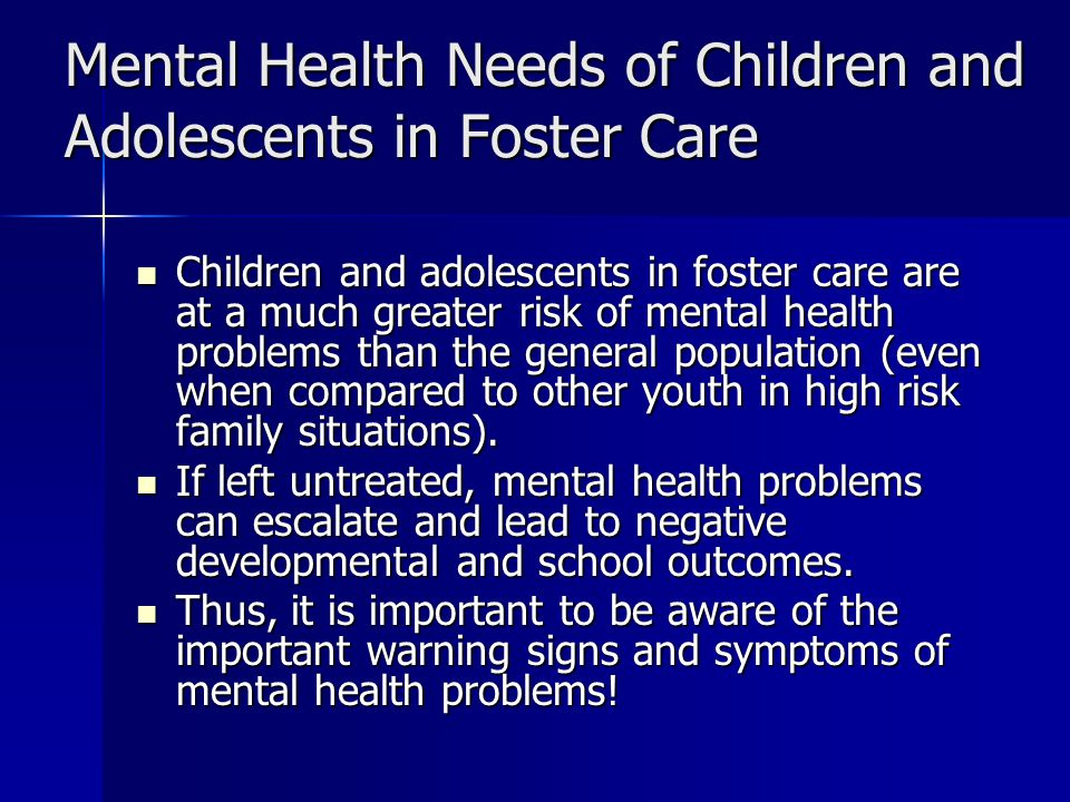 Mental Health Needs of Children and Adolescents in Foster Care Children and adolescents in foster care are at a much greater risk of mental health problems than the general population (even when compared to other youth in high risk family situations).