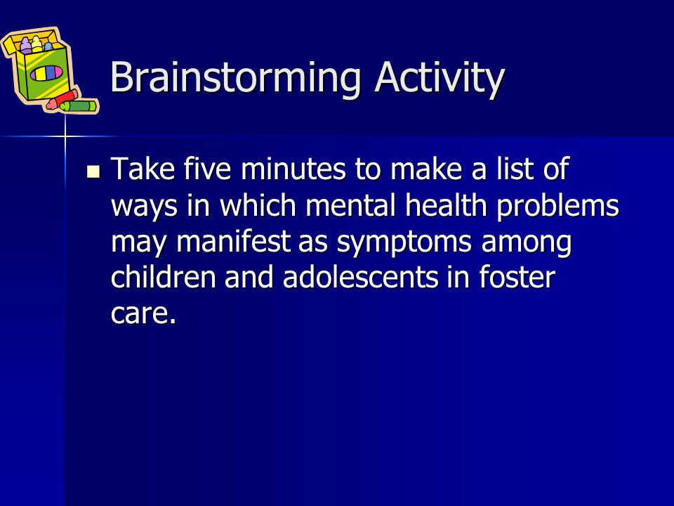 Brainstorming Activity Brainstorming Activity Take five minutes to make a list of ways in which mental health problems may manifest as symptoms among children and adolescents in foster care.