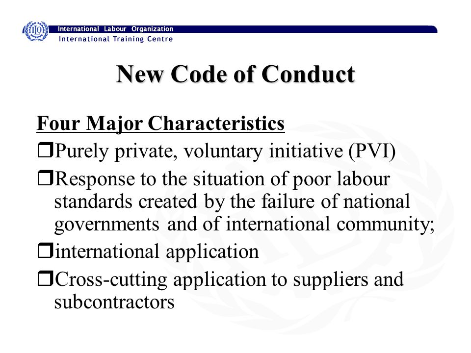 New Code of Conduct Four Major Characteristics rPurely private, voluntary initiative (PVI) rResponse to the situation of poor labour standards created by the failure of national governments and of international community; rinternational application rCross-cutting application to suppliers and subcontractors