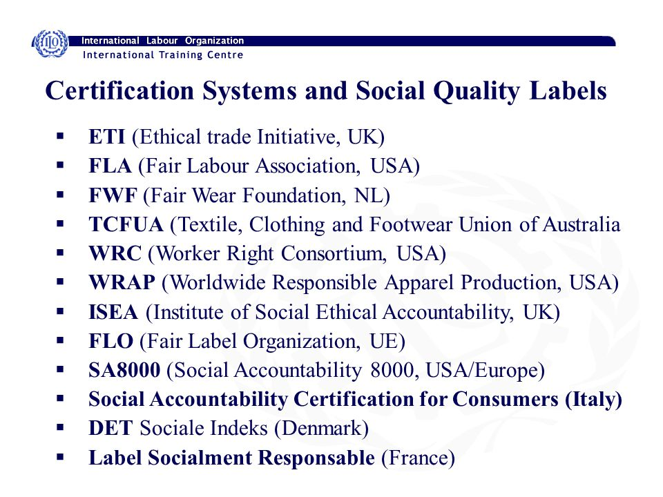 Certification Systems and Social Quality Labels ETI (Ethical trade Initiative, UK) FLA (Fair Labour Association, USA) FWF (Fair Wear Foundation, NL) TCFUA (Textile, Clothing and Footwear Union of Australia WRC (Worker Right Consortium, USA) WRAP (Worldwide Responsible Apparel Production, USA) ISEA (Institute of Social Ethical Accountability, UK) FLO (Fair Label Organization, UE) SA8000 (Social Accountability 8000, USA/Europe) Social Accountability Certification for Consumers (Italy) DET Sociale Indeks (Denmark) Label Socialment Responsable (France)