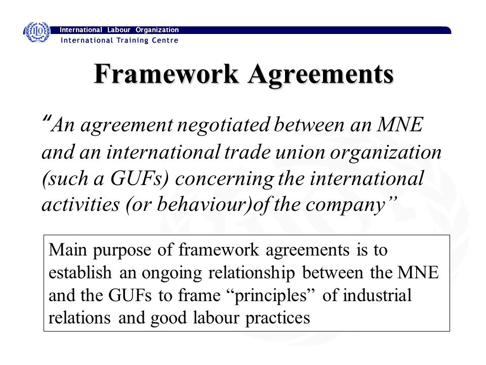 Framework Agreements An agreement negotiated between an MNE and an international trade union organization (such a GUFs) concerning the international activities (or behaviour)of the company Main purpose of framework agreements is to establish an ongoing relationship between the MNE and the GUFs to frame principles of industrial relations and good labour practices
