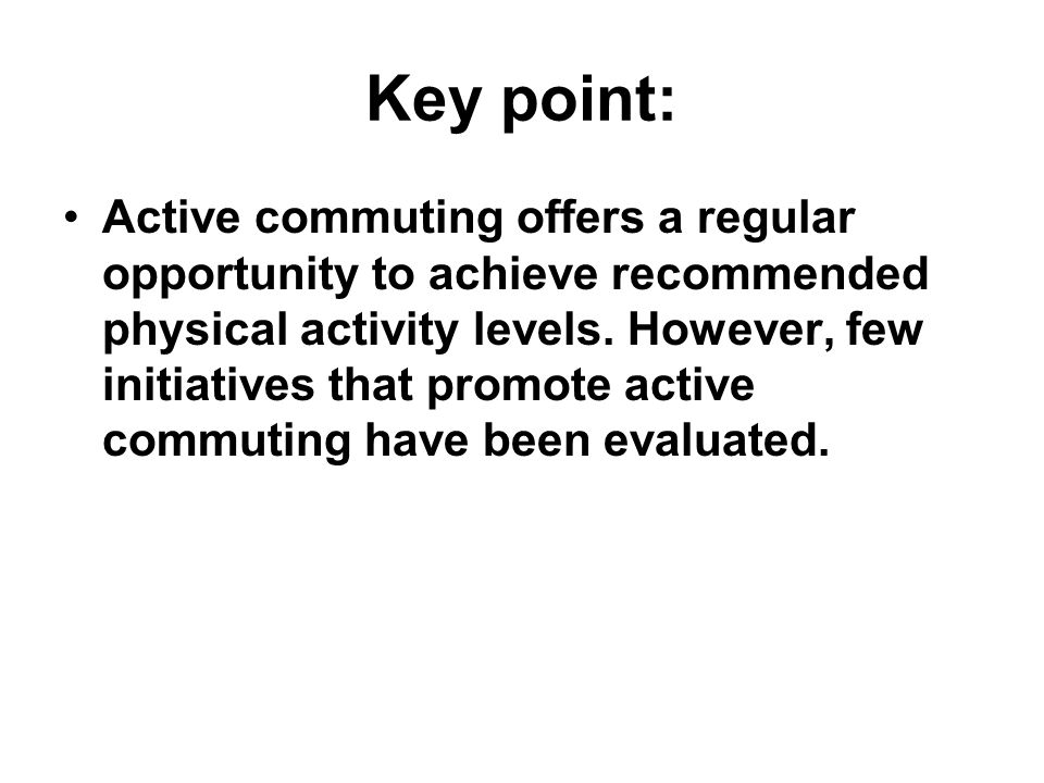 Key point: Active commuting offers a regular opportunity to achieve recommended physical activity levels. However, few initiatives that promote active