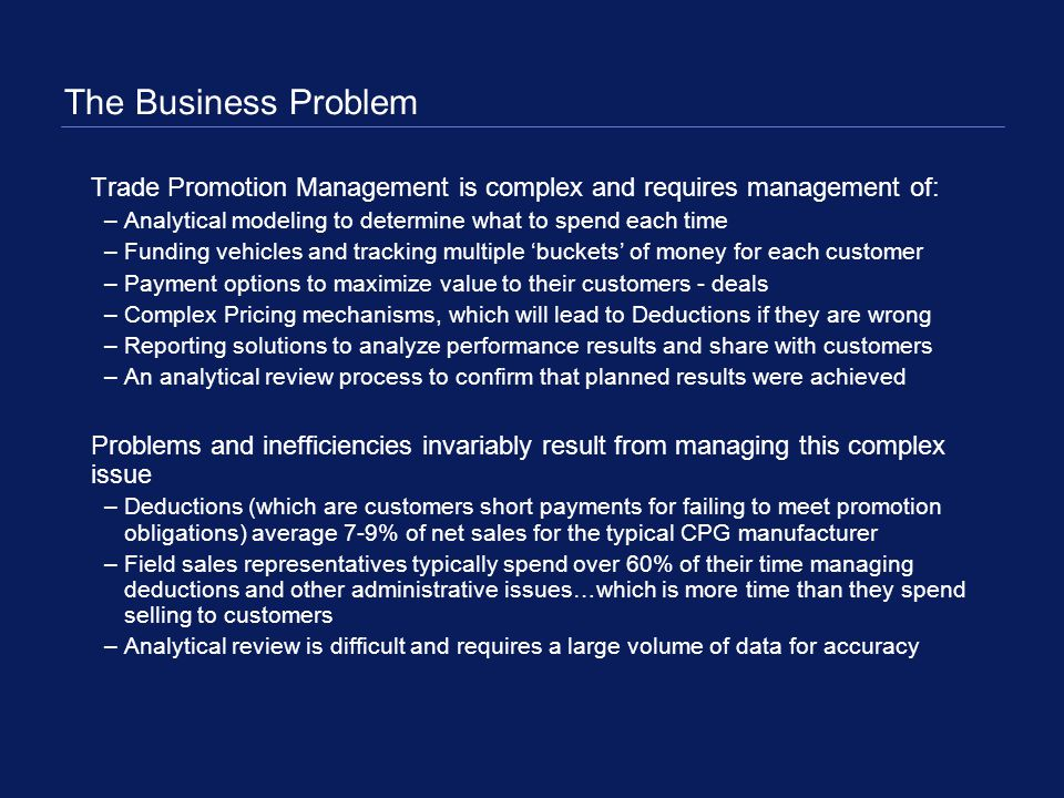 The Business Problem Trade Promotion Management is complex and requires management of: –Analytical modeling to determine what to spend each time –Fund