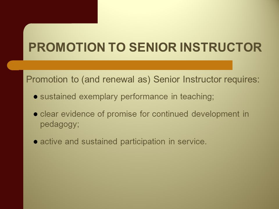 PROMOTION TO SENIOR INSTRUCTOR Promotion to (and renewal as) Senior Instructor requires: sustained exemplary performance in teaching; clear evidence of promise for continued development in pedagogy; active and sustained participation in service.