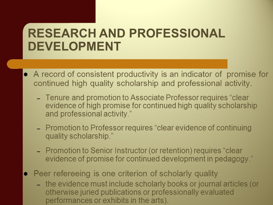 RESEARCH AND PROFESSIONAL DEVELOPMENT A record of consistent productivity is an indicator of promise for continued high quality scholarship and professional activity.