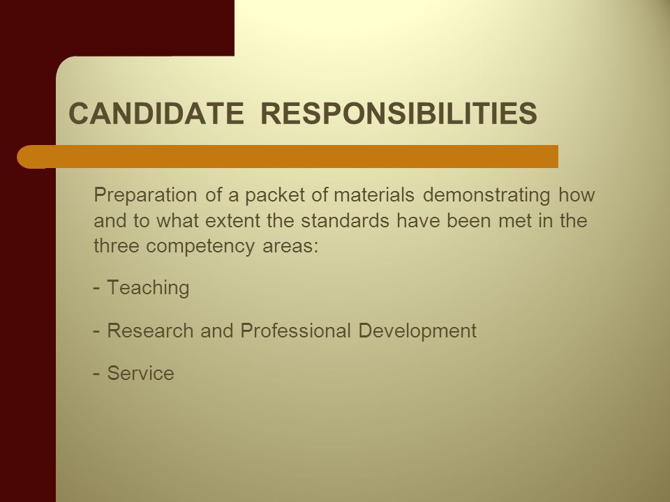 CANDIDATE RESPONSIBILITIES Preparation of a packet of materials demonstrating how and to what extent the standards have been met in the three competency areas: - Teaching - Research and Professional Development - Service