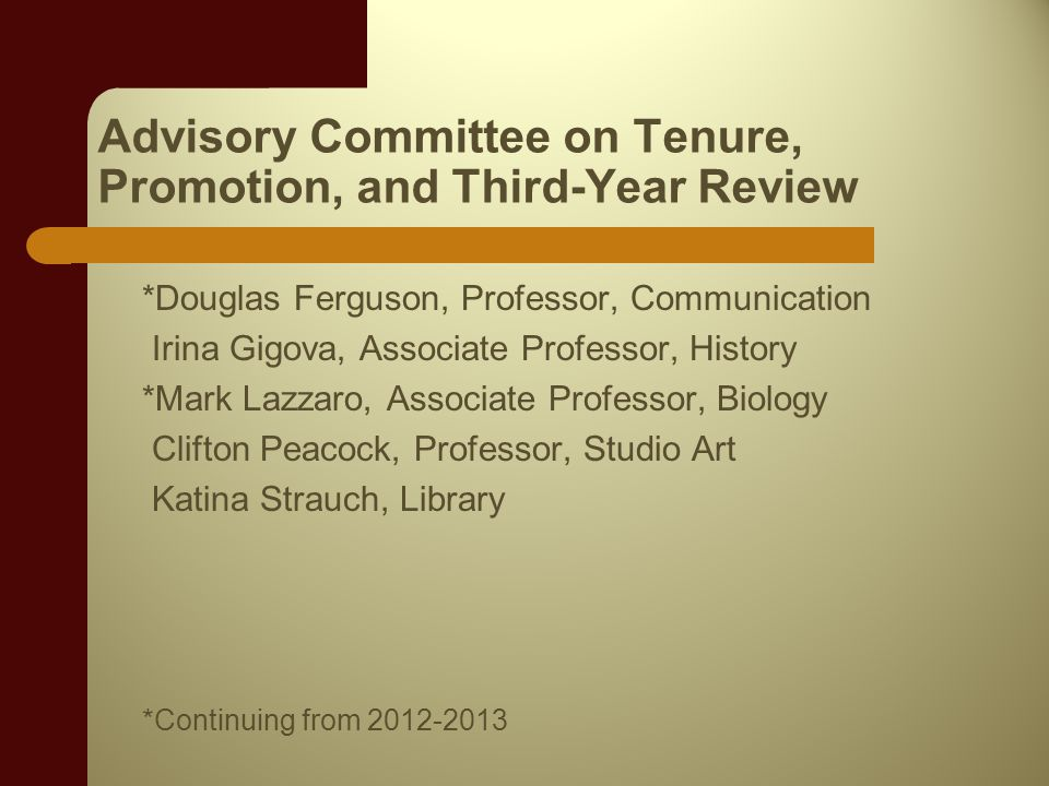 Advisory Committee on Tenure, Promotion, and Third-Year Review *Douglas Ferguson, Professor, Communication Irina Gigova, Associate Professor, History *Mark Lazzaro, Associate Professor, Biology Clifton Peacock, Professor, Studio Art Katina Strauch, Library *Continuing from 2012-2013