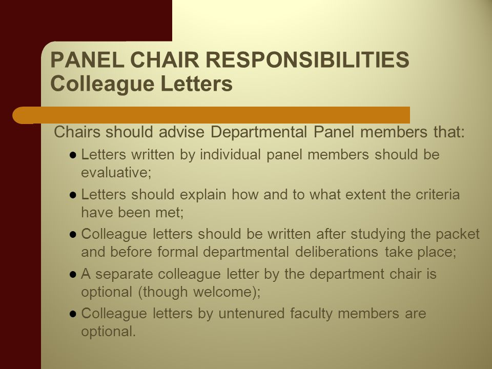 PANEL CHAIR RESPONSIBILITIES Colleague Letters Chairs should advise Departmental Panel members that: Letters written by individual panel members should be evaluative; Letters should explain how and to what extent the criteria have been met; Colleague letters should be written after studying the packet and before formal departmental deliberations take place; A separate colleague letter by the department chair is optional (though welcome); Colleague letters by untenured faculty members are optional.