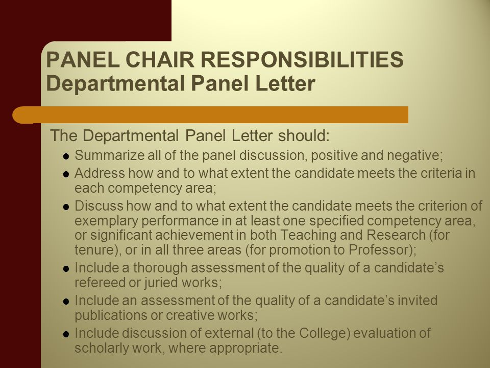 PANEL CHAIR RESPONSIBILITIES Departmental Panel Letter The Departmental Panel Letter should: Summarize all of the panel discussion, positive and negative; Address how and to what extent the candidate meets the criteria in each competency area; Discuss how and to what extent the candidate meets the criterion of exemplary performance in at least one specified competency area, or significant achievement in both Teaching and Research (for tenure), or in all three areas (for promotion to Professor); Include a thorough assessment of the quality of a candidates refereed or juried works; Include an assessment of the quality of a candidates invited publications or creative works; Include discussion of external (to the College) evaluation of scholarly work, where appropriate.